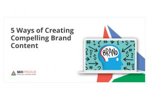 5 Ways of Creating Compelling Brand Content