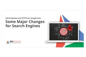iOS14 Update and HTTP2 for Googlebots: Some Major Changes for Search Engines